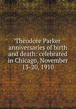 Theodore Parker anniversaries of birth and death: celebrated in Chicago, November 13-20, 1910