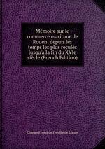 Mmoire sur le commerce maritime de Rouen: depuis les temps les plus reculs jusqu` la fin du XVIe sicle (French Edition)