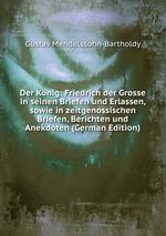 Der Knig: Friedrich der Grosse in seinen Briefen und Erlassen, sowie in zeitgenossischen Briefen, Berichten und Anekdoten (German Edition)
