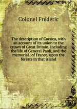 The description of Corsica, with an account of its union to the crown of Great Britain. Including the life of General Paoli, and the memorial . of France, upon the forests in that island