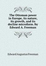 The Ottoman power in Europe, its nature, its growth, and its decline microform /by Edward A. Freeman