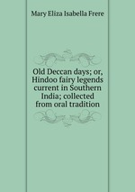 Old Deccan days; or, Hindoo fairy legends current in Southern India; collected from oral tradition