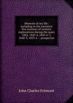 Memoirs of my life. Including in the narrative five journeys of western explorations during the years 1842, 1843-4, 1845-6-7, 1848-9, 1853-4