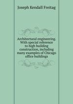 Architectural engineering. With special reference to high building construction, including many examples of Chicago office buildings