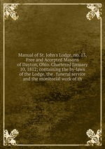 Manual of St. John`s Lodge, no. 13, Free and Accepted Masons of Dayton, Ohio. Chartered January 10, 1812; containing the by-laws of the Lodge, the . funeral service and the monitorial work of th