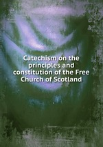 Catechism on the principles and constitution of the Free Church of Scotland