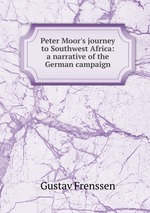 Peter Moor`s journey to Southwest Africa: a narrative of the German campaign