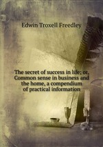 The secret of success in life; or, Common sense in business and the home, a compendium of practical information