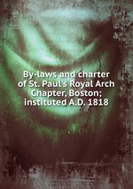 By-laws and charter of St. Paul`s Royal Arch Chapter, Boston; instituted A.D. 1818