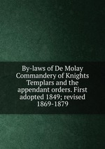 By-laws of De Molay Commandery of Knights Templars and the appendant orders. First adopted 1849; revised 1869-1879
