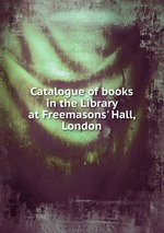 Catalogue of books in the Library at Freemasons` Hall, London