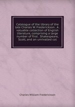 Catalogue of the library of the late Charles W. Frederickson . A . valuable collection of English literature, comprising a large number of first . Shakespeare, Scott, and an unrivalled col