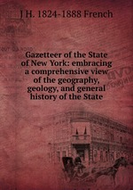 Gazetteer of the State of New York: embracing a comprehensive view of the geography, geology, and general history of the State