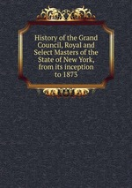 History of the Grand Council, Royal and Select Masters of the State of New York, from its inception to 1873