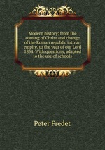 Modern history; from the coming of Christ and change of the Roman republic into an empire, to the year of our Lord 1854. With questions, adapted to the use of schools