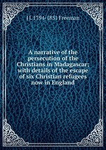 A narrative of the persecution of the Christians in Madagascar; with details of the escape of six Christian refugees now in England