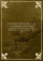 Souvenir book of Harlem lodge, no. 457, F. & A. M. Pub. in commemoration of its two-thousandth communication in connection with an entertainment . Wednesday evening, December 14th, 1904