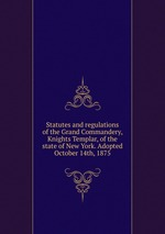 Statutes and regulations of the Grand Commandery, Knights Templar, of the state of New York. Adopted October 14th, 1875