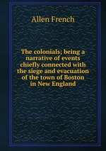 The colonials; being a narrative of events chiefly connected with the siege and evacuation of the town of Boston in New England