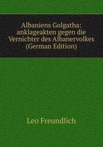 Albaniens Golgatha: anklageakten gegen die Vernichter des Albanervolkes (German Edition)