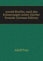 Arnold Bcklin; nach den Erinnerungen seiner Zrcher Freunde (German Edition)