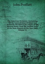 The American Decisions: Containing All the Cases of General Value and Authority Decided in the Courts of the Several States, from the Earliest Issue of the State Reports to the Year 1869, Volume 52