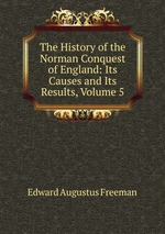 The History of the Norman Conquest of England: Its Causes and Its Results, Volume 5