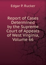 Report of Cases Determined by the Supreme Court of Appeals of West Virginia, Volume 66