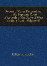 Report of Cases Determined in the Supreme Court of Appeals of the State of West Virginia from ., Volume 47