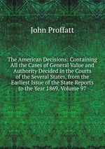The American Decisions: Containing All the Cases of General Value and Authority Decided in the Courts of the Several States, from the Earliest Issue of the State Reports to the Year 1869, Volume 97