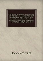 The American Decisions: Containing All the Cases of General Value and Authority Decided in the Courts of the Several States, from the Earliest Issue of the State Reports to the Year 1869, Volume 98