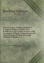 Kentish Poets: A Series of Writers in English Poetry, Natives of Or Residents in the County of Kent; with Specimens of Their Compositions, and Some Account of Their Lives and Writings, Volumes 1-2