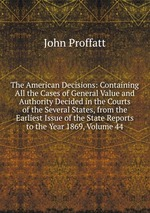 The American Decisions: Containing All the Cases of General Value and Authority Decided in the Courts of the Several States, from the Earliest Issue of the State Reports to the Year 1869, Volume 44
