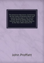 The American Decisions: Containing All the Cases of General Value and Authority Decided in the Courts of the Several States, from the Earliest Issue of the State Reports to the Year 1869, Volume 54