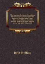 The American Decisions: Containing All the Cases of General Value and Authority Decided in the Courts of the Several States, from the Earliest Issue of the State Reports to the Year 1869, Volume 60
