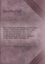 The American Decisions: Containing All the Cases of General Value and Authority Decided in the Courts of the Several States, from the Earliest Issue of the State Reports to the Year 1869, Volume 63