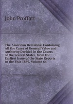 The American Decisions: Containing All the Cases of General Value and Authority Decided in the Courts of the Several States, from the Earliest Issue of the State Reports to the Year 1869, Volume 64