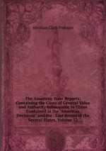 """The American State Reports: Containing the Cases of General Value and Authority Subsequent to Those Contained in the """"American Decisions"""" and the . Last Resort of the Several States, Volume 12"""