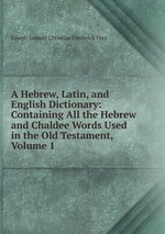 A Hebrew, Latin, and English Dictionary. Volume 1