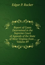 Report of Cases Determined in the Supreme Court of Appeals of the State of West Virginia from ., Volume 89