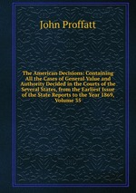 The American Decisions: Containing All the Cases of General Value and Authority Decided in the Courts of the Several States, from the Earliest Issue of the State Reports to the Year 1869, Volume 35