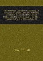 The American Decisions: Containing All the Cases of General Value and Authority Decided in the Courts of the Several States, from the Earliest Issue of the State Reports to the Year 1869, Volume 75