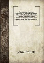 The American Decisions: Containing All the Cases of General Value and Authority Decided in the Courts of the Several States, from the Earliest Issue of the State Reports to the Year 1869, Volume 37