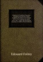 Origines de l`Acadmie francaise: l`Acadmie des derniers Valois, Acadmie de posie et de musique 1570-1576, Acadmie du palais 1576-1585 : d`aprs des documents nouveaux et indits (French Edition)