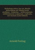 Mythologia ethica, hoc est, Moralis philosophiae per fabulas brutis attributas . viridarium . / artificiosissimis nobilissimorum sculptorum . explicatis, aeri incisum (Latin Edition)