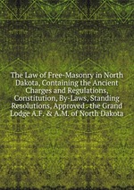 The Law of Free-Masonry in North Dakota, Containing the Ancient Charges and Regulations, Constitution, By-Laws, Standing Resolutions, Approved . the Grand Lodge A.F. & A.M. of North Dakota