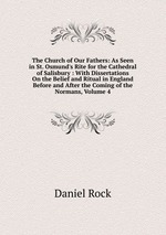 The Church of Our Fathers: As Seen in St. Osmund`s Rite for the Cathedral of Salisbury : With Dissertations On the Belief and Ritual in England Before and After the Coming of the Normans, Volume 4