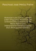 Historiae Juris Civilis Lusitani Liber Singularis: Adcedunt De Jureconsultis Lusitanis, Et De Recta Patrii Juris Interpretandi Ratione, Capita Duo (Portuguese Edition)