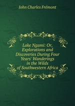 Lake Ngami: Or, Explorations and Discoveries During Four Years` Wanderings in the Wilds of Southwestern Africa