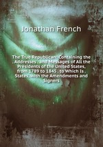 The True Republican: Containing the . Addresses . and Messages of All the Presidents of the United States, from 1789 to 1845 . to Which Is . States, with the Amendments and Signers